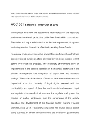 acc 561 regulatory environment of sarbanes oxley Sarbanes-oxley act of 2002 acc 561 sarbanes-oxley act of 2002 even though the standards for the sarbanes-oxley act (sox) of 2002 are still evolving, the new regulatory environment generated in its wake will now protect the public and the market from fraud within corporations.