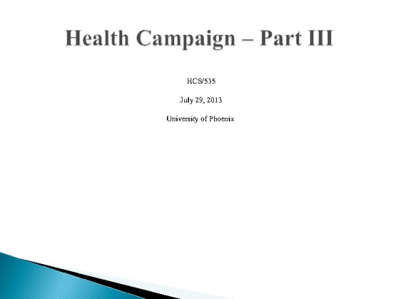 health campaign part iii hcs 535 Hcs 535 week 3 health campaign - part i federal, state, and local agencies have suggested that communities assess how issues affect the community and specific target populations as an advisor to the city council, you have been asked to recommend a possible response to a nationally identified health objective for your community.
