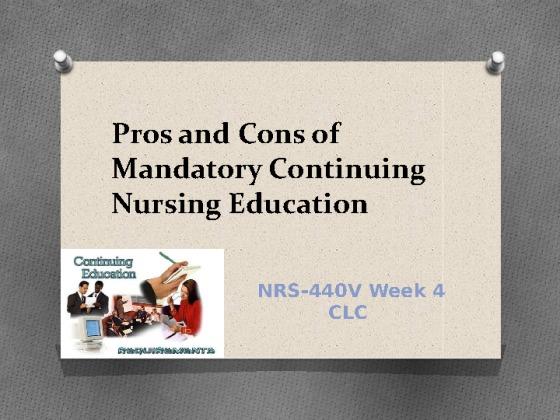 Nrs 440v week 4 clc pros and cons of mandatory continuing nursing